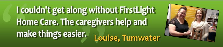 """I couldn't get along without FirstLight Home Care. The caregivers help and make things easier.""     Louise, Tumwater"