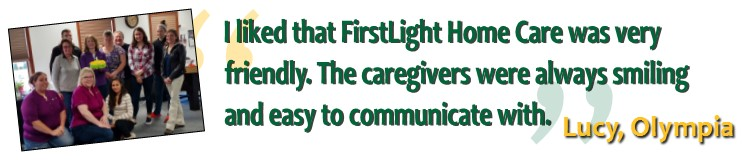 """I liked that FirstLight Home Care was very friendly. The caregivers were always smiling and easy to communicate with.""     Lucy, Olympia"