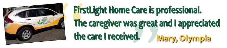 """FirstLight Home Care is professional. The caregiver was great and I appreciated the care I received."" Mary, Olympia"