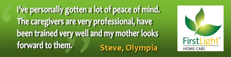 """I've personally gotten a lot of peace of mind. The caregivers are very professional, have been trained very well and my mother looks forward to them.""     Steve, Olympia"